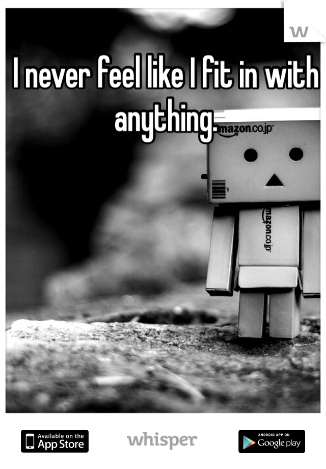 I never feel like I fit in with anything.