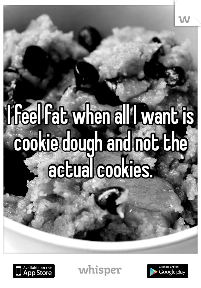 I feel fat when all I want is cookie dough and not the actual cookies.