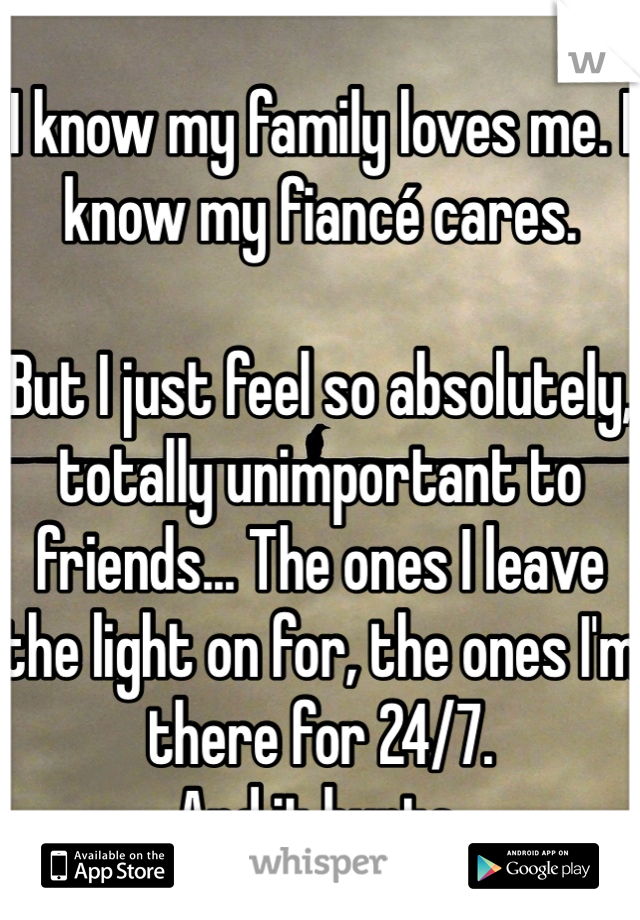I know my family loves me. I know my fiancé cares.   But I just feel so absolutely, totally unimportant to friends... The ones I leave the light on for, the ones I'm there for 24/7. And it hurts.