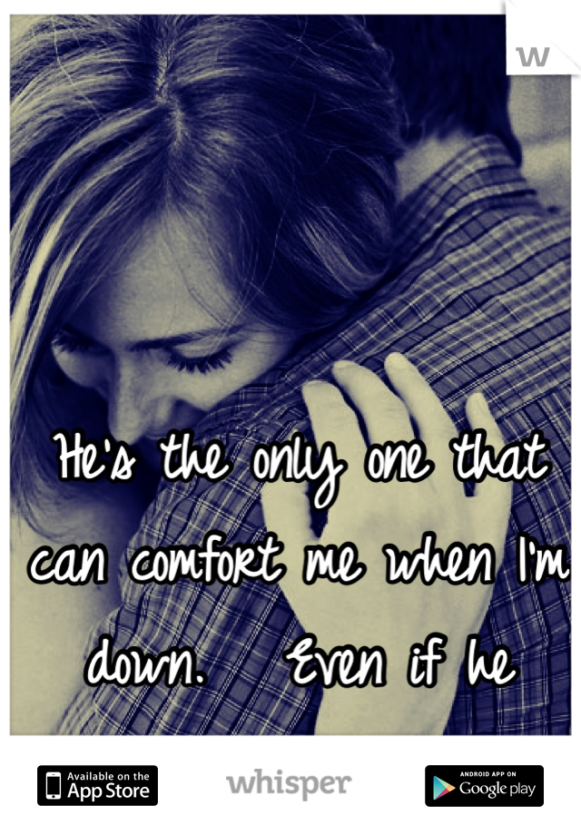 He's the only one that can comfort me when I'm down.   Even if he caused the pain.