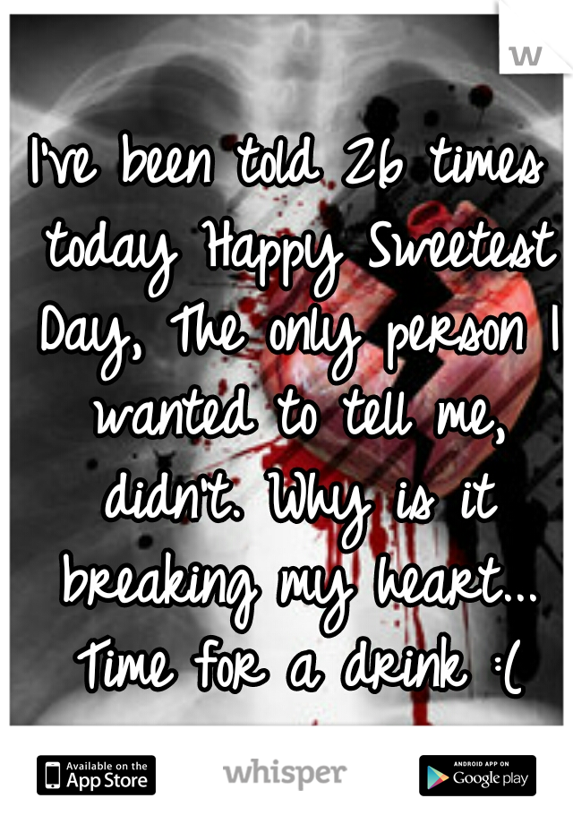 I've been told 26 times today Happy Sweetest Day, The only person I wanted to tell me, didn't. Why is it breaking my heart... Time for a drink :(