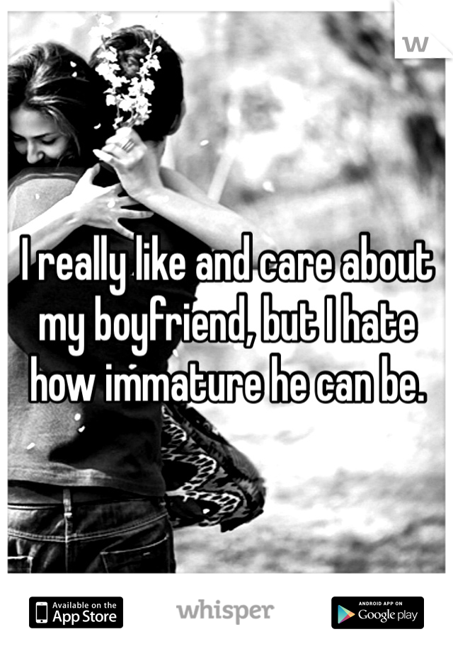 I really like and care about my boyfriend, but I hate how immature he can be.