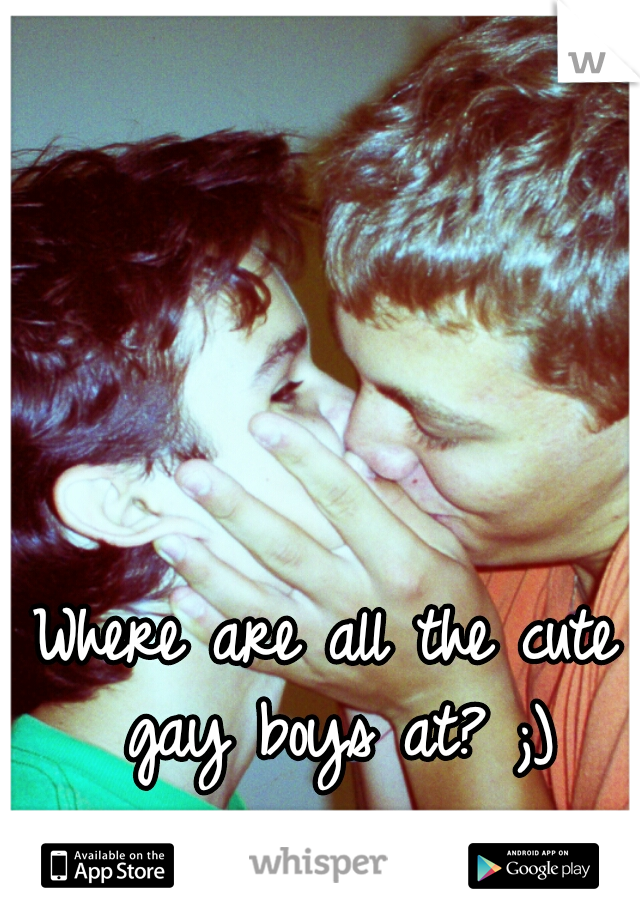 Where are all the cute gay boys at? ;)