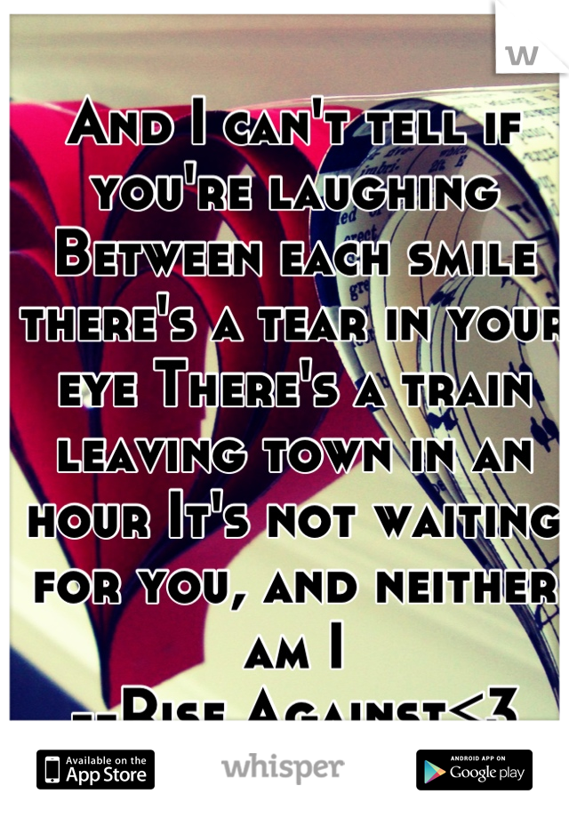And I can't tell if you're laughing Between each smile there's a tear in your eye There's a train leaving town in an hour It's not waiting for you, and neither am I --Rise Against<3