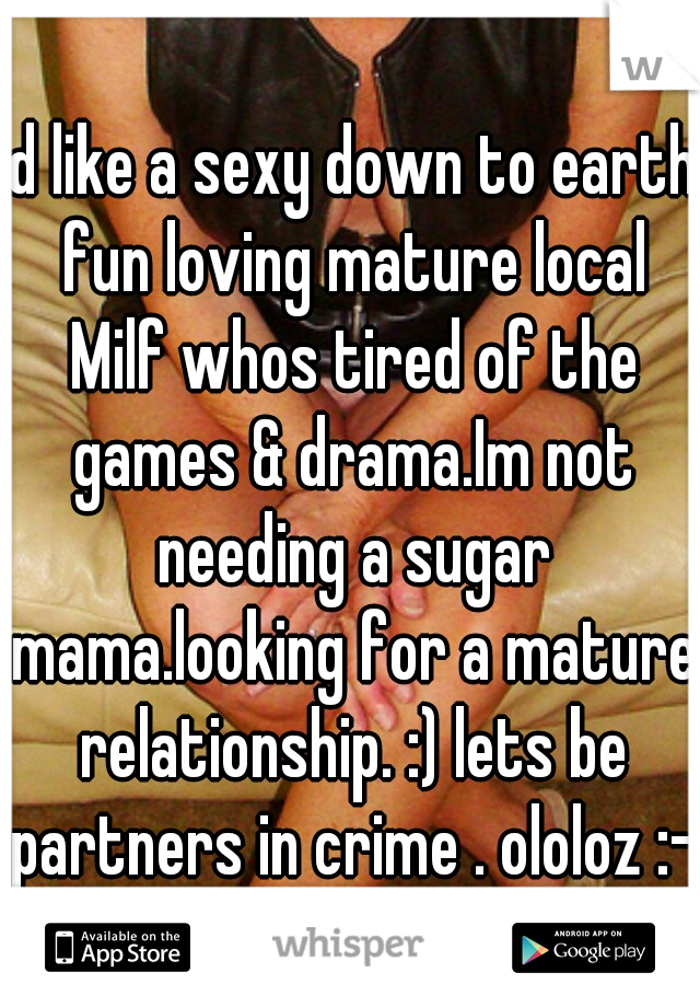 Id like a sexy down to earth fun loving mature local Milf whos tired of the games & drama.Im not needing a sugar mama.looking for a mature relationship. :) lets be partners in crime . ololoz :-)