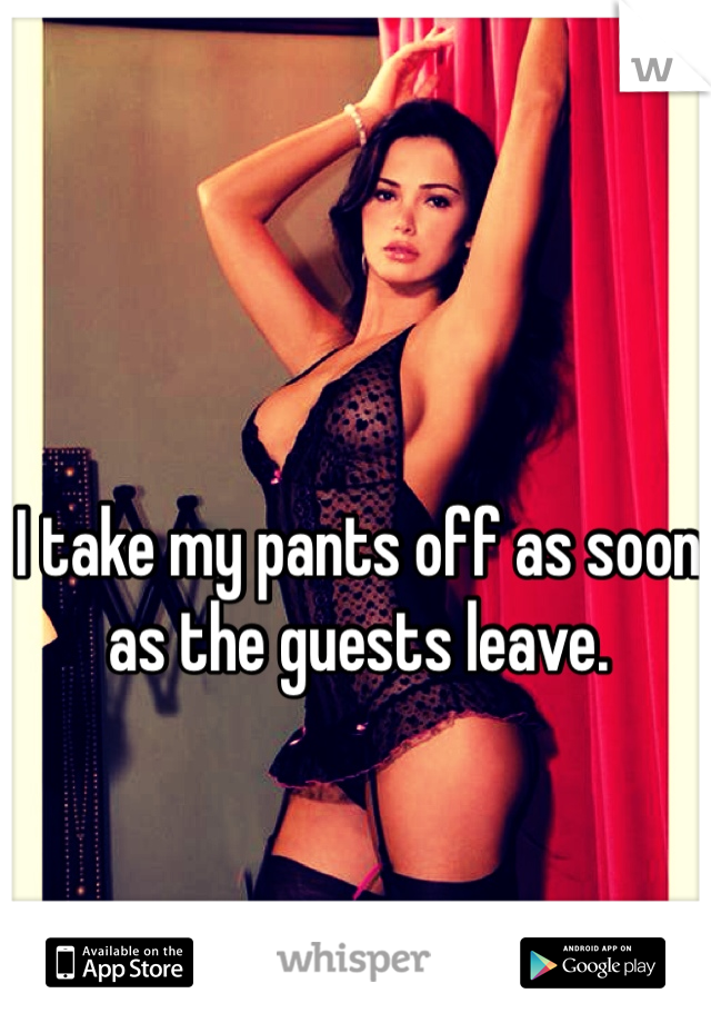 I take my pants off as soon as the guests leave.