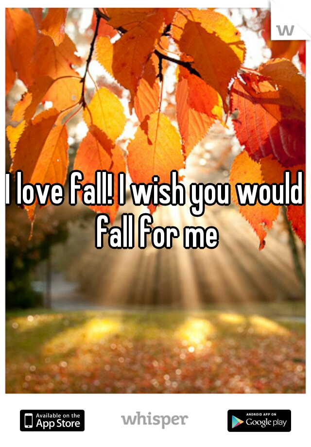 I love fall! I wish you would fall for me