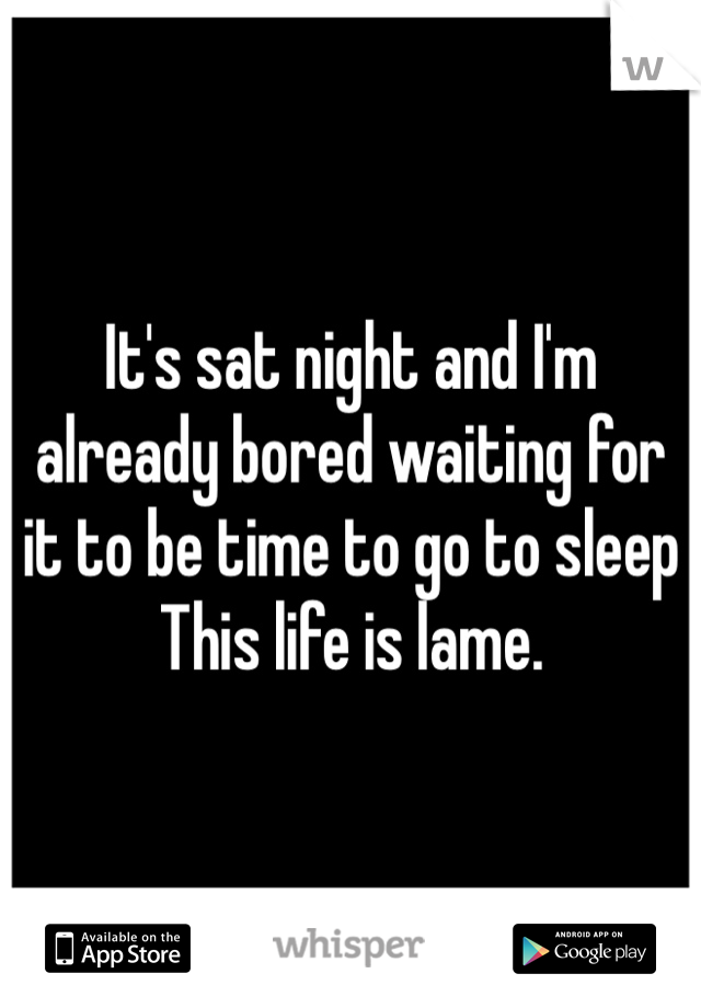 It's sat night and I'm already bored waiting for it to be time to go to sleep  This life is lame.