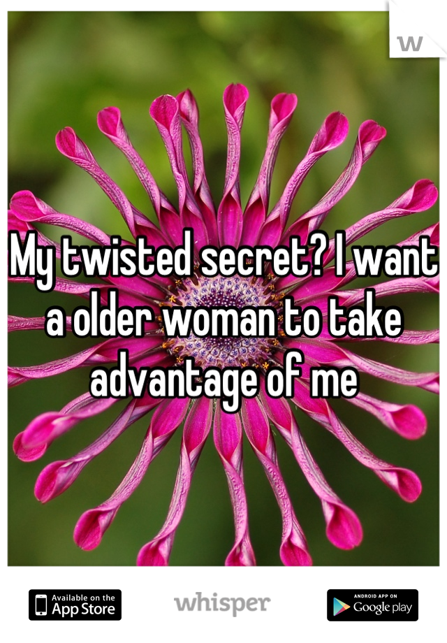 My twisted secret? I want a older woman to take advantage of me