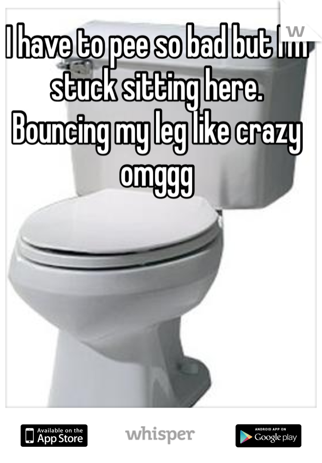 I have to pee so bad but I'm stuck sitting here. Bouncing my leg like crazy omggg