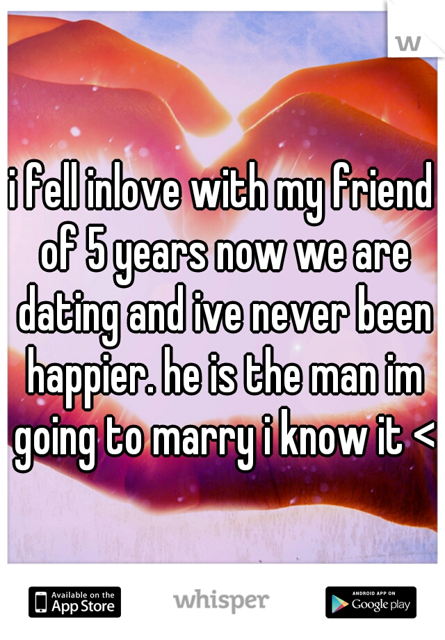 i fell inlove with my friend of 5 years now we are dating and ive never been happier. he is the man im going to marry i know it <3