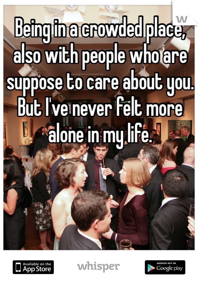 Being in a crowded place, also with people who are suppose to care about you. But I've never felt more alone in my life.