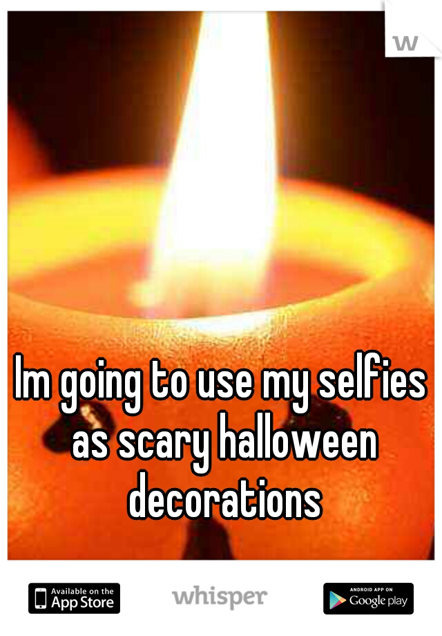 Im going to use my selfies as scary halloween decorations
