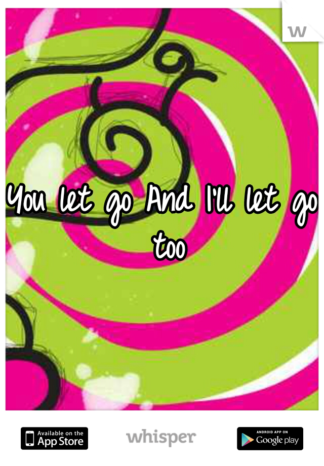 You let go And I'll let go too