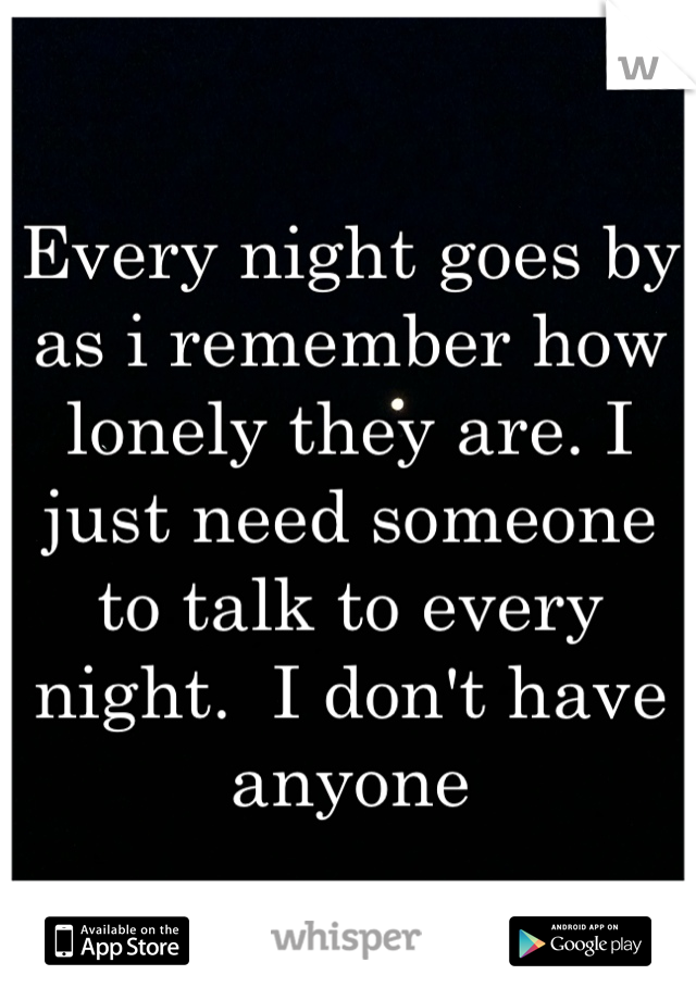 Every night goes by as i remember how lonely they are. I just need someone to talk to every night.  I don't have anyone