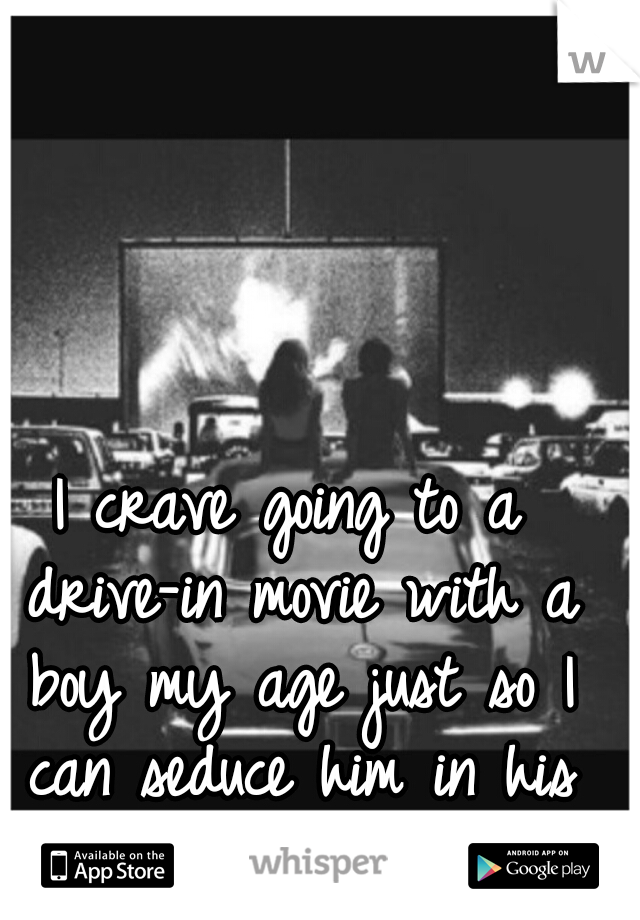 I crave going to a drive-in movie with a boy my age just so I can seduce him in his car.