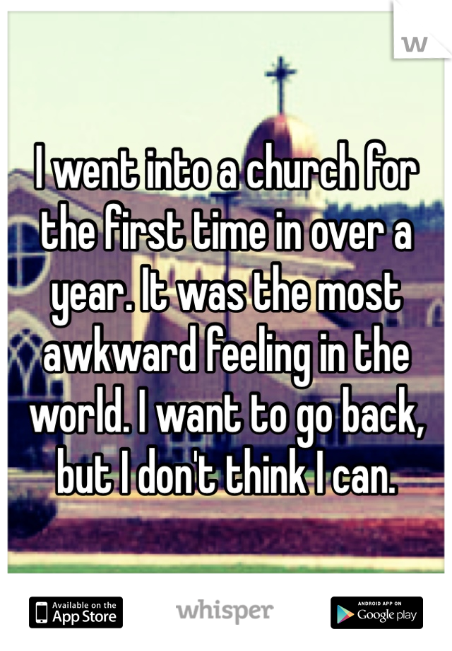 I went into a church for the first time in over a year. It was the most awkward feeling in the world. I want to go back, but I don't think I can.