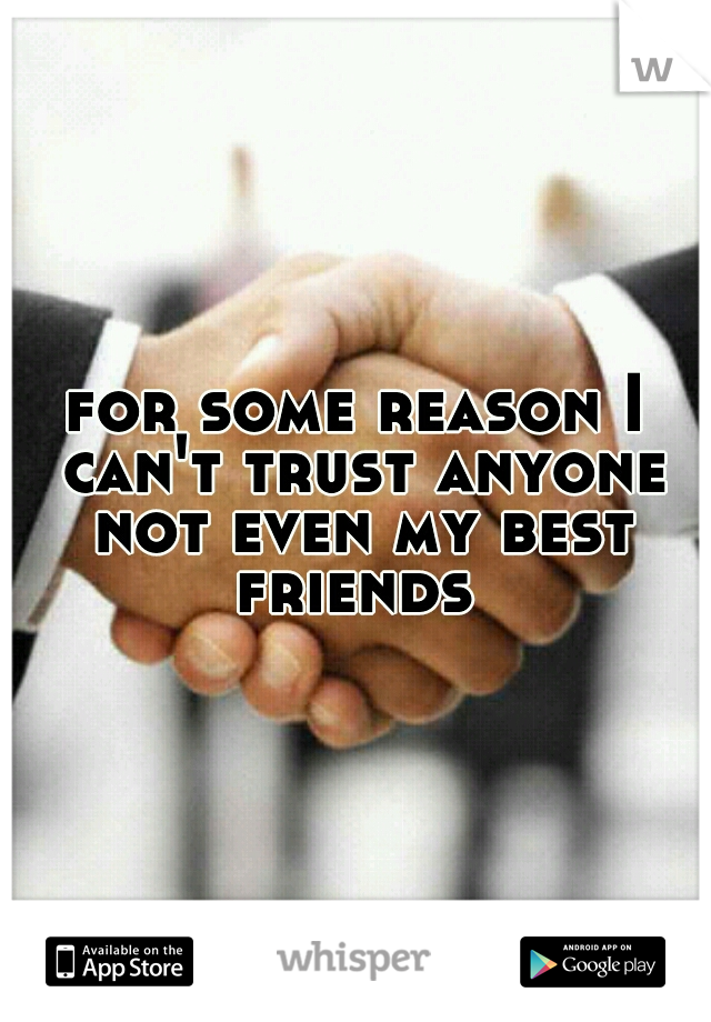 for some reason I can't trust anyone not even my best friends