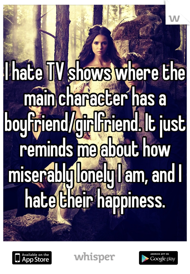 I hate TV shows where the main character has a boyfriend/girlfriend. It just reminds me about how miserably lonely I am, and I hate their happiness.