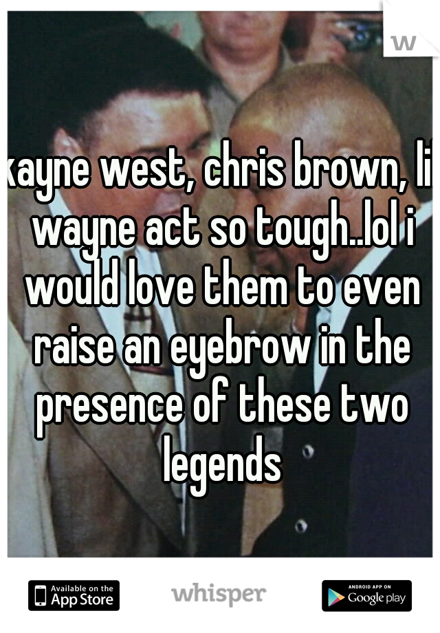 kayne west, chris brown, lil wayne act so tough..lol i would love them to even raise an eyebrow in the presence of these two legends