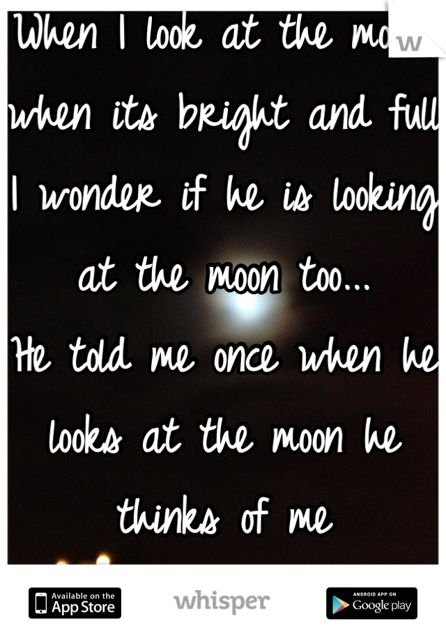 When I look at the moon, when its bright and full I wonder if he is looking at the moon too... He told me once when he looks at the moon he thinks of me I love you BMH