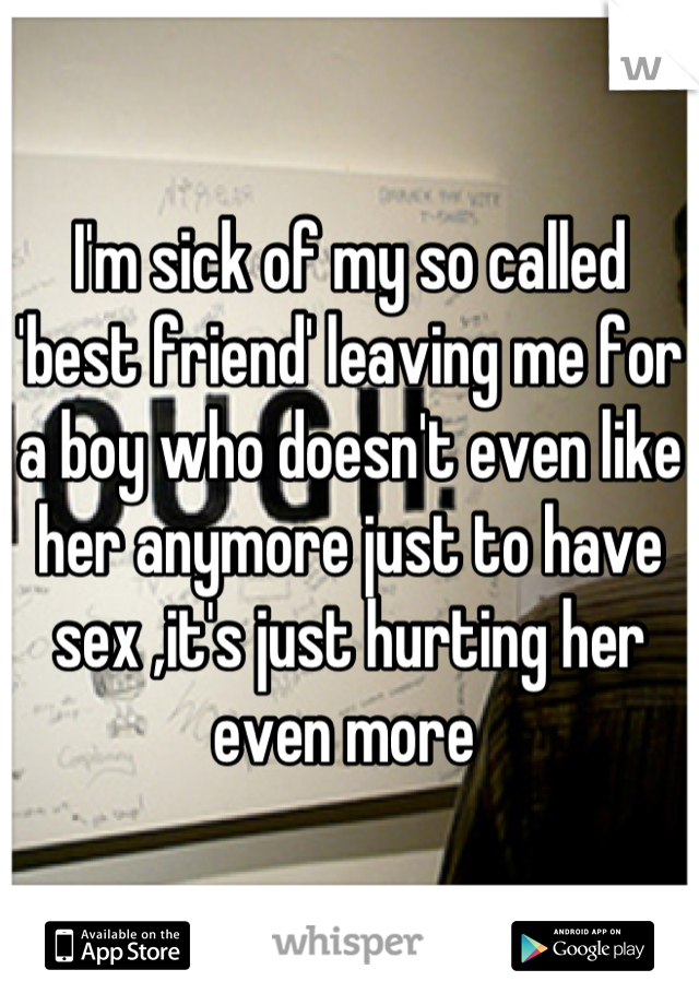 I'm sick of my so called 'best friend' leaving me for a boy who doesn't even like her anymore just to have sex ,it's just hurting her even more