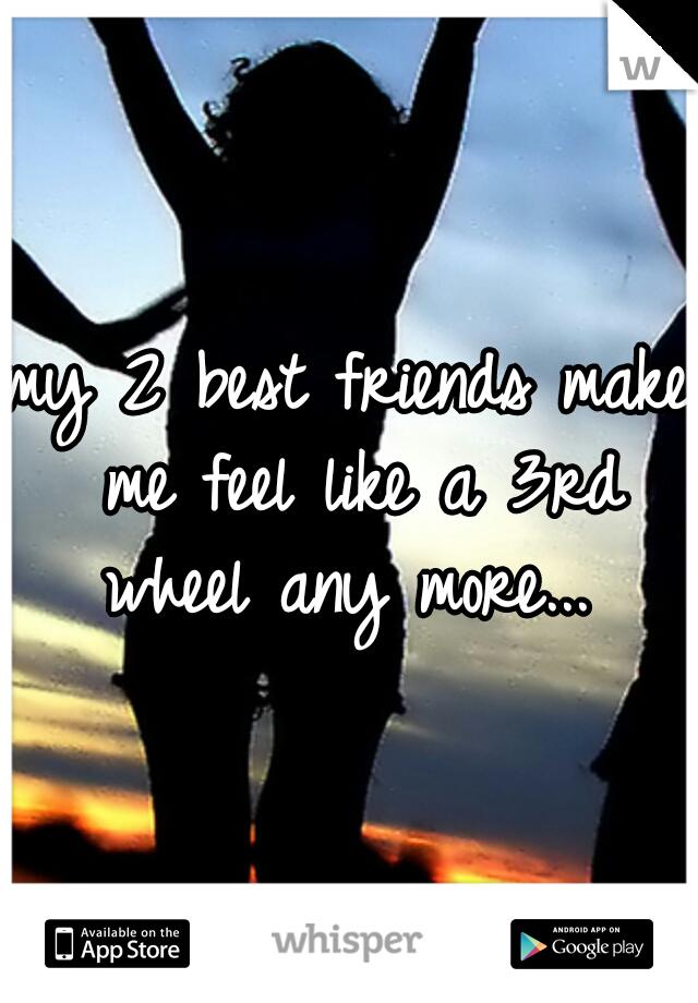 my 2 best friends make me feel like a 3rd wheel any more...