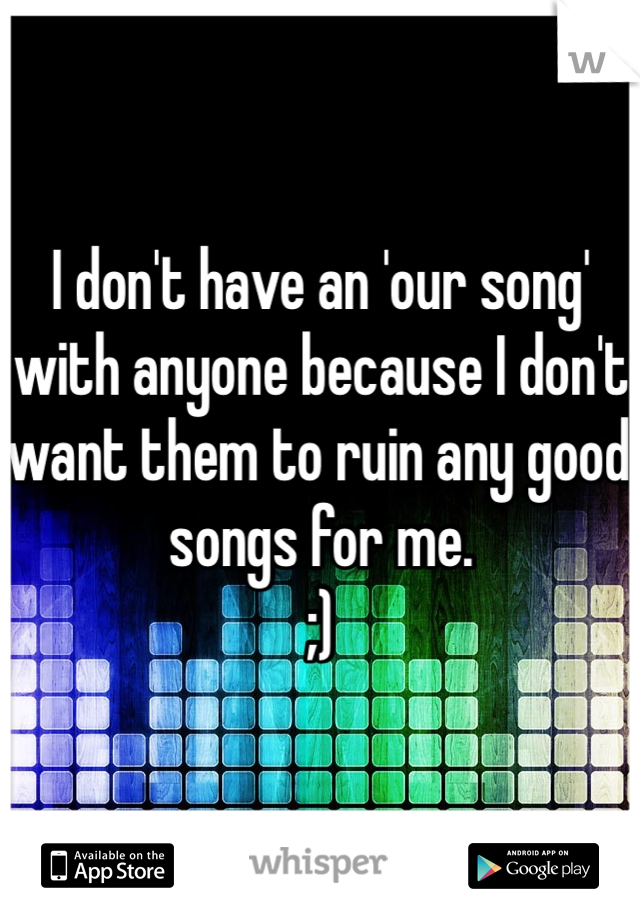 I don't have an 'our song' with anyone because I don't want them to ruin any good songs for me.  ;)