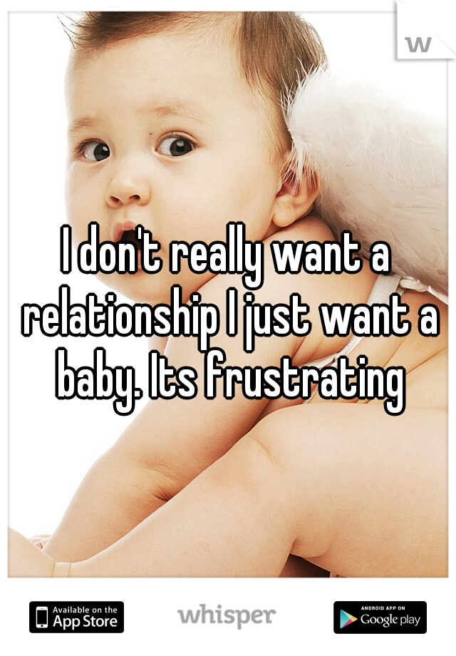 I don't really want a relationship I just want a baby. Its frustrating