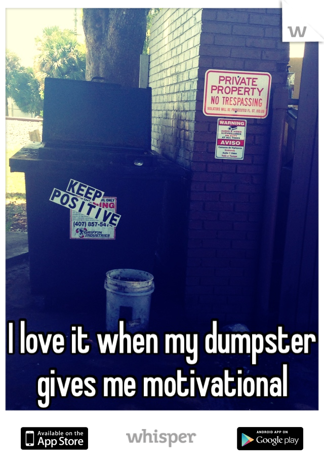 I love it when my dumpster gives me motivational messages.