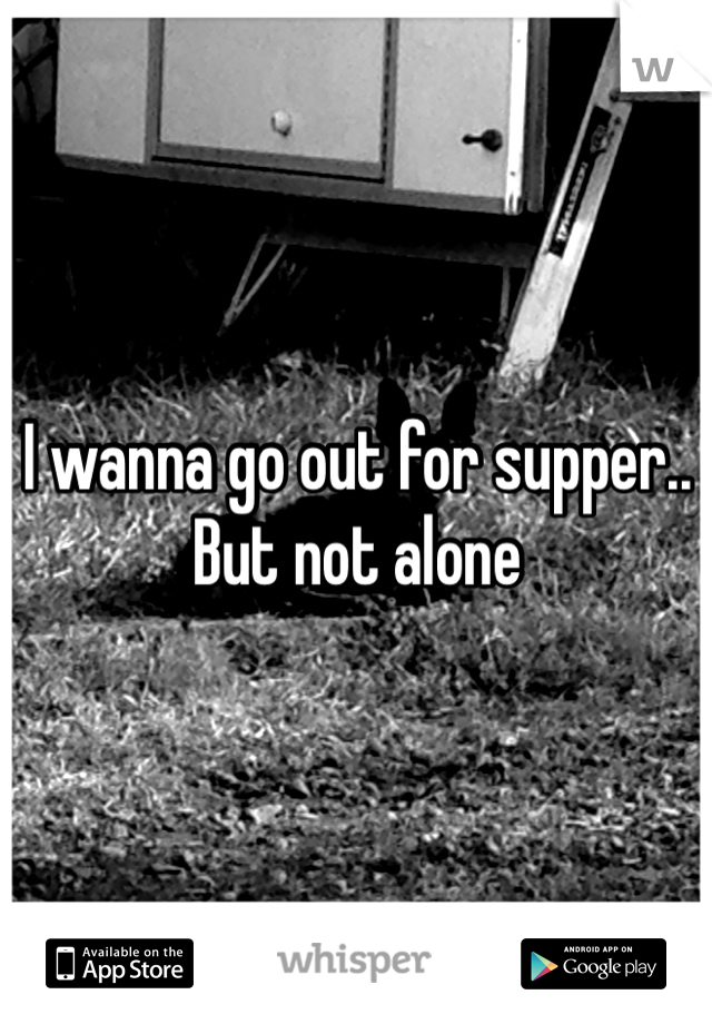 I wanna go out for supper.. But not alone