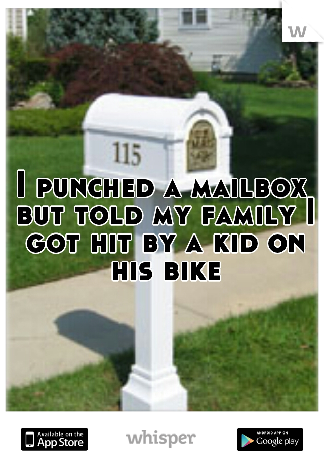 I punched a mailbox but told my family I got hit by a kid on his bike