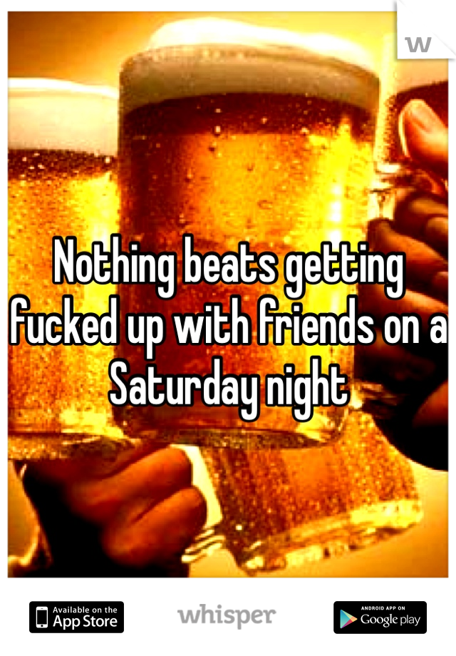 Nothing beats getting fucked up with friends on a Saturday night
