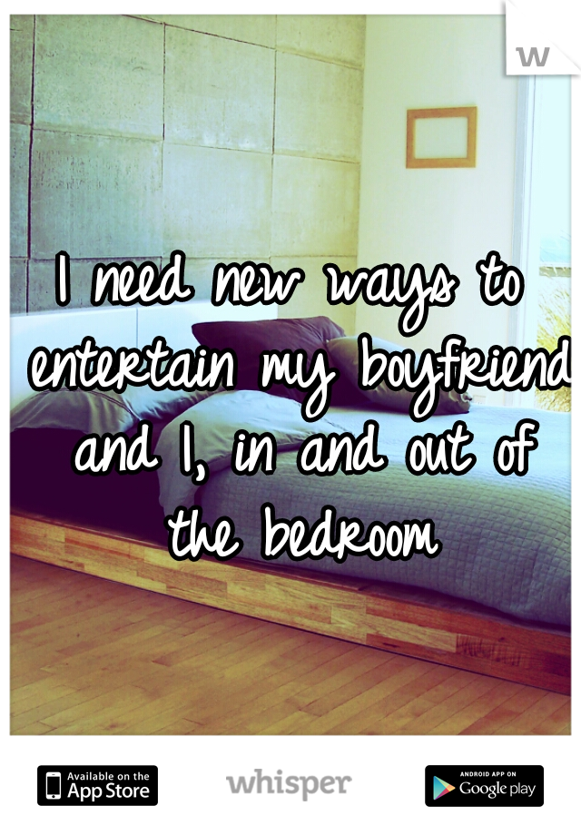 I need new ways to entertain my boyfriend and I, in and out of the bedroom