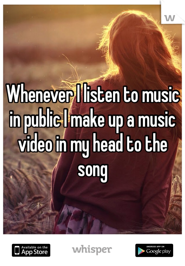 Whenever I listen to music in public I make up a music video in my head to the song