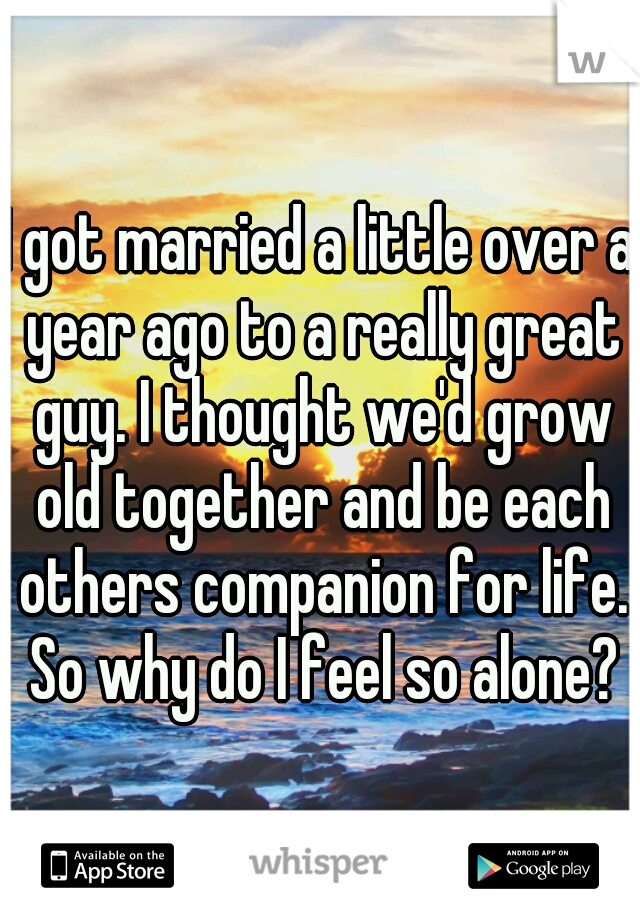 I got married a little over a year ago to a really great guy. I thought we'd grow old together and be each others companion for life. So why do I feel so alone?