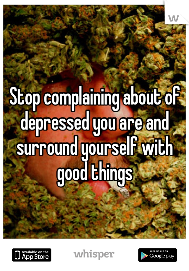 Stop complaining about of depressed you are and surround yourself with good things
