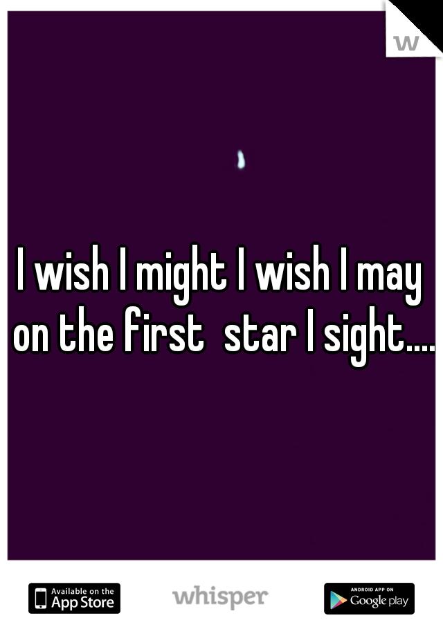 I wish I might I wish I may on the first  star I sight....
