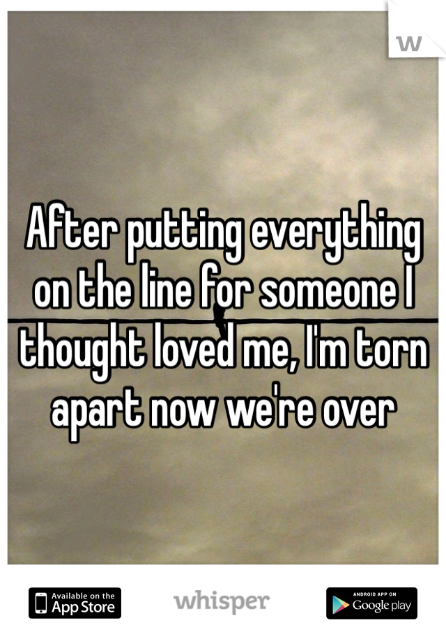 After putting everything on the line for someone I thought loved me, I'm torn apart now we're over