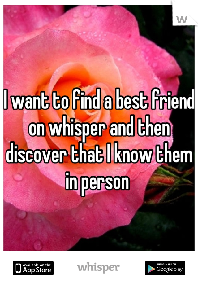I want to find a best friend on whisper and then discover that I know them in person