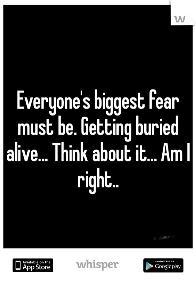 Everyone's biggest fear must be. Getting buried alive... Think about it... Am I right..