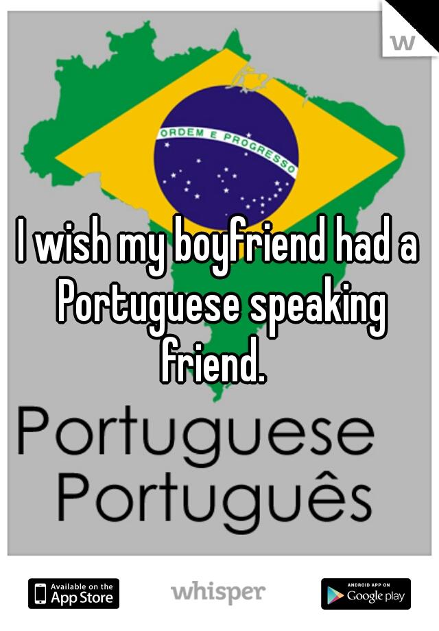 I wish my boyfriend had a Portuguese speaking friend.