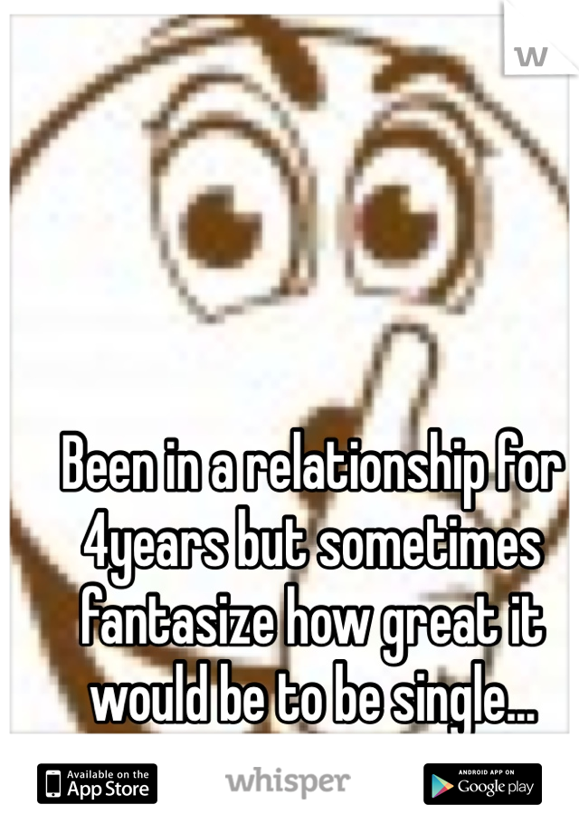 Been in a relationship for 4years but sometimes fantasize how great it would be to be single...