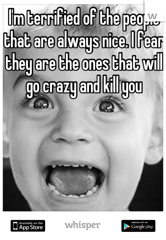 I'm terrified of the people that are always nice. I fear they are the ones that will go crazy and kill you
