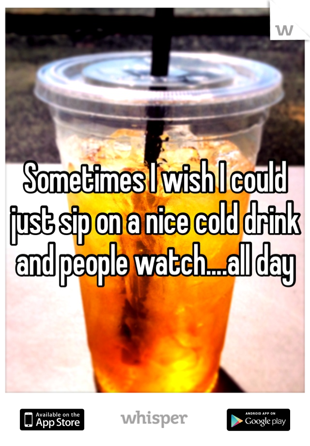 Sometimes I wish I could just sip on a nice cold drink and people watch....all day