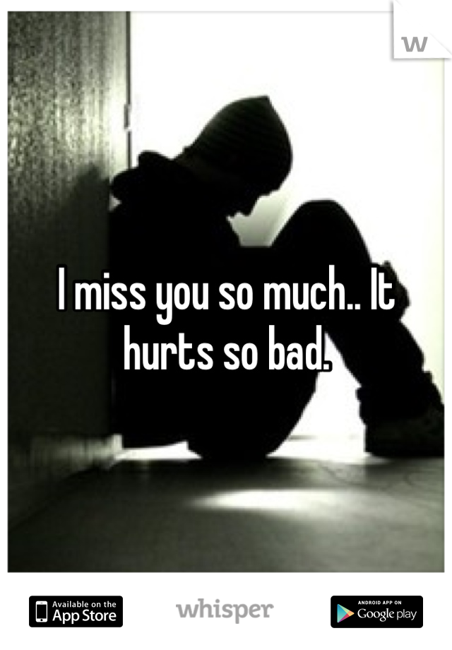 I miss you so much.. It hurts so bad.