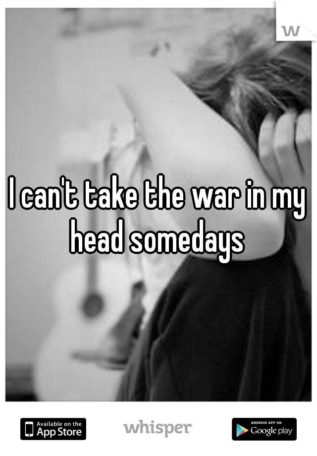 I can't take the war in my head somedays