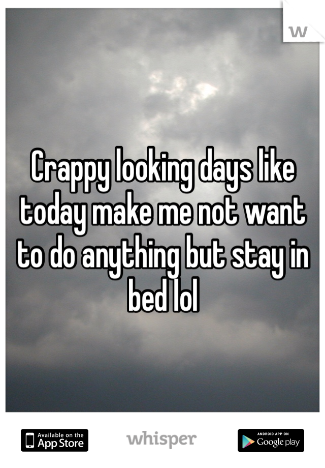 Crappy looking days like today make me not want to do anything but stay in bed lol