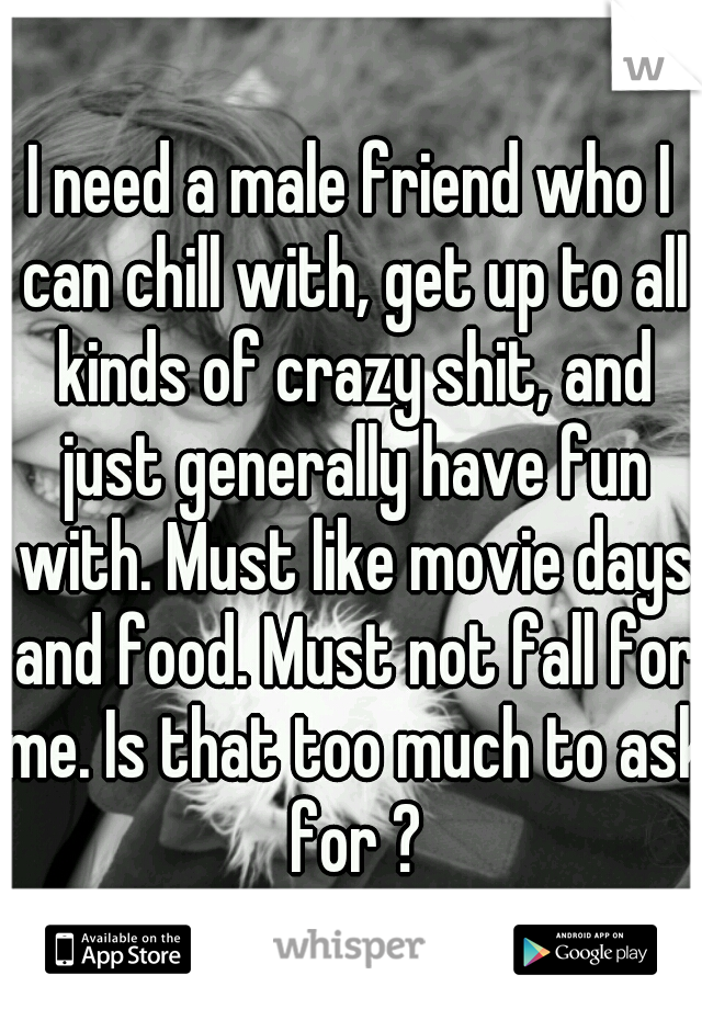 I need a male friend who I can chill with, get up to all kinds of crazy shit, and just generally have fun with. Must like movie days and food. Must not fall for me. Is that too much to ask for ?