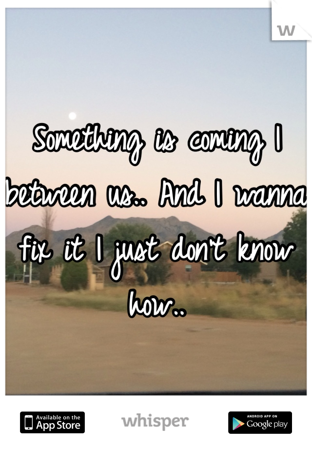 Something is coming I between us.. And I wanna fix it I just don't know how..